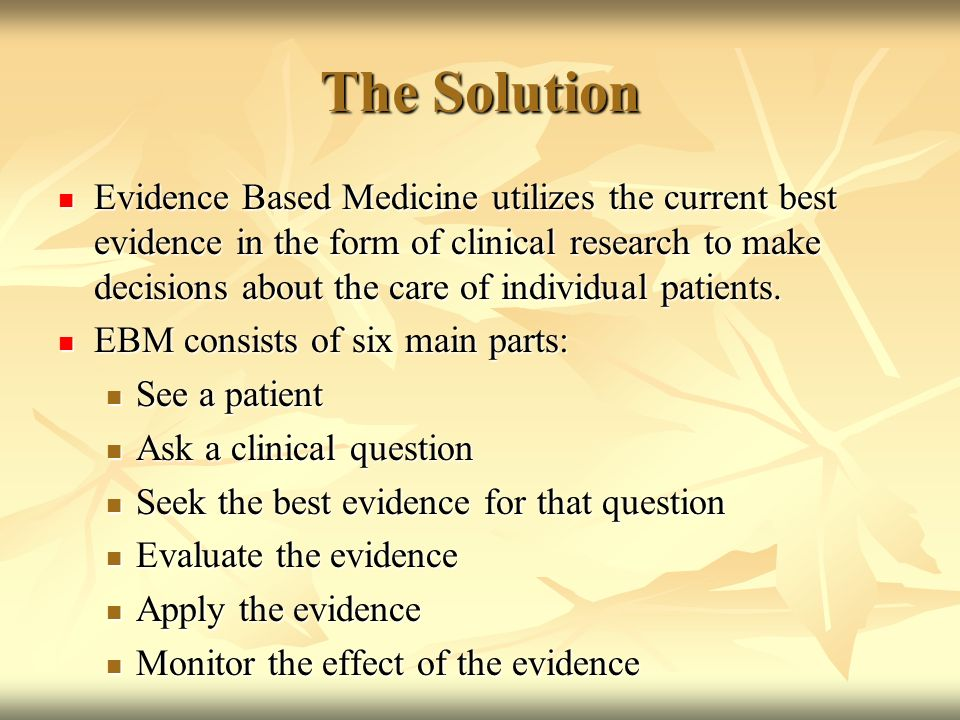The Solution Evidence Based Medicine utilizes the current best evidence in the form of clinical research to make decisions about the care of individual patients.