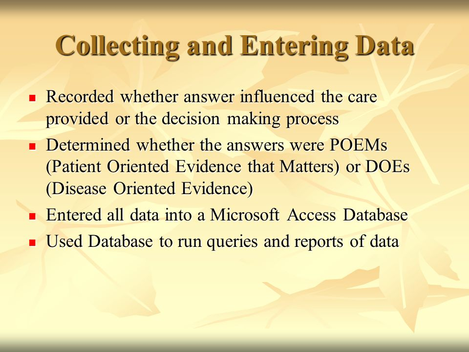 Collecting and Entering Data Recorded whether answer influenced the care provided or the decision making process Recorded whether answer influenced the care provided or the decision making process Determined whether the answers were POEMs (Patient Oriented Evidence that Matters) or DOEs (Disease Oriented Evidence) Determined whether the answers were POEMs (Patient Oriented Evidence that Matters) or DOEs (Disease Oriented Evidence) Entered all data into a Microsoft Access Database Entered all data into a Microsoft Access Database Used Database to run queries and reports of data Used Database to run queries and reports of data