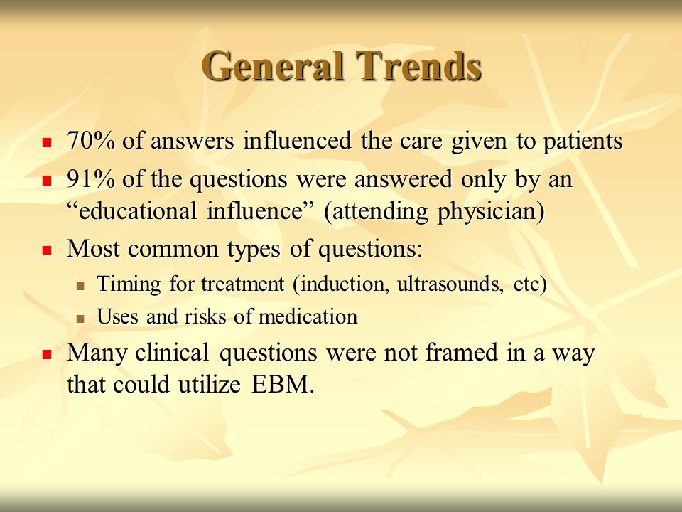 General Trends 70% of answers influenced the care given to patients 70% of answers influenced the care given to patients 91% of the questions were answered only by an educational influence (attending physician) 91% of the questions were answered only by an educational influence (attending physician) Most common types of questions: Most common types of questions: Timing for treatment (induction, ultrasounds, etc) Timing for treatment (induction, ultrasounds, etc) Uses and risks of medication Uses and risks of medication Many clinical questions were not framed in a way that could utilize EBM.
