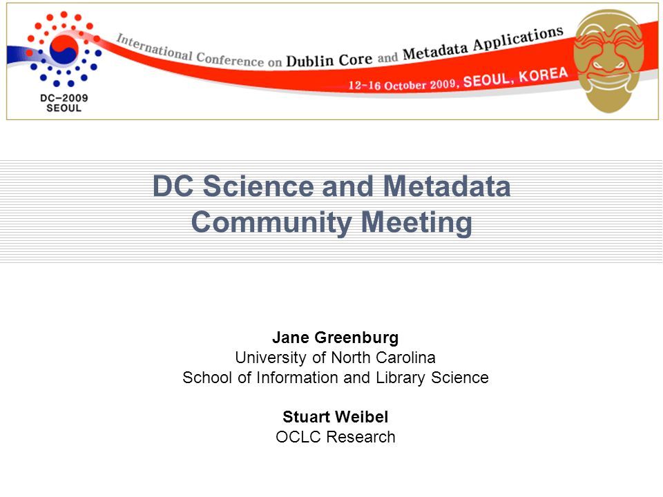 DC Science and Metadata Community Meeting Jane Greenburg University of North Carolina School of Information and Library Science Stuart Weibel OCLC Research