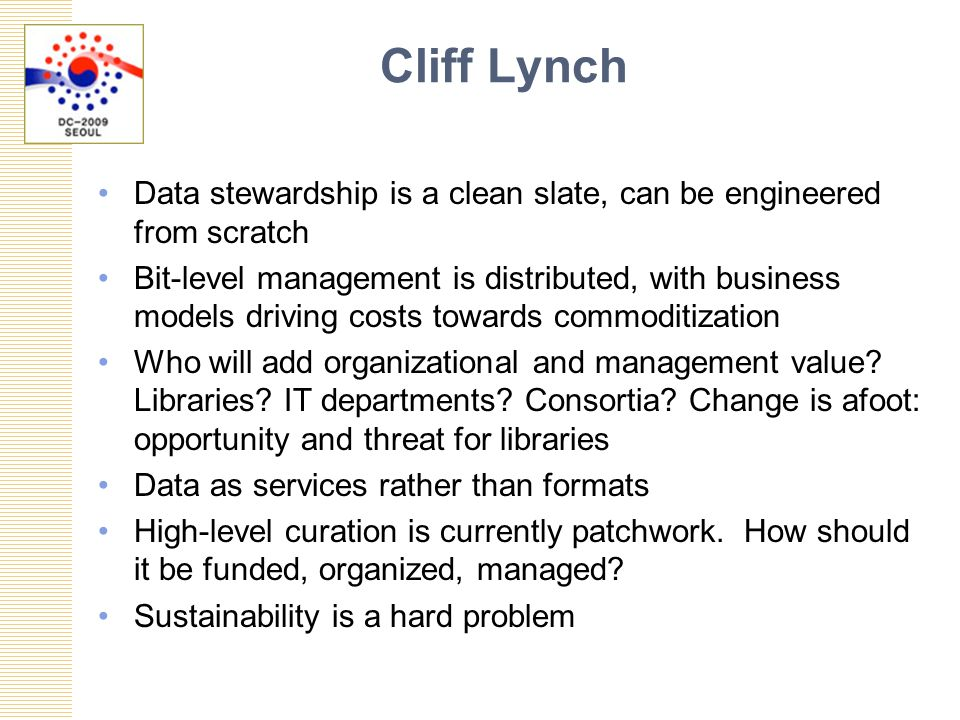Cliff Lynch Data stewardship is a clean slate, can be engineered from scratch Bit-level management is distributed, with business models driving costs towards commoditization Who will add organizational and management value.