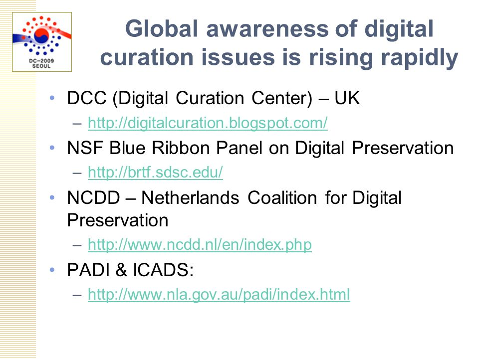 Global awareness of digital curation issues is rising rapidly DCC (Digital Curation Center) – UK –  NSF Blue Ribbon Panel on Digital Preservation –  NCDD – Netherlands Coalition for Digital Preservation –  PADI & ICADS: –