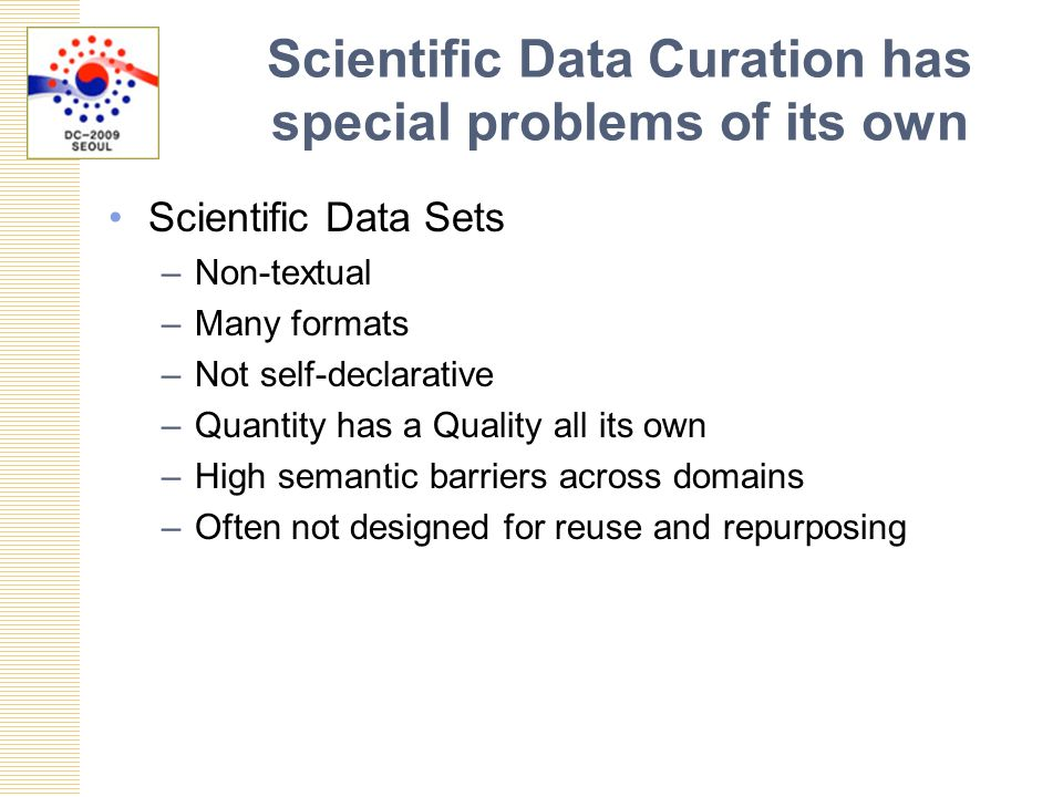 Scientific Data Curation has special problems of its own Scientific Data Sets –Non-textual –Many formats –Not self-declarative –Quantity has a Quality all its own –High semantic barriers across domains –Often not designed for reuse and repurposing