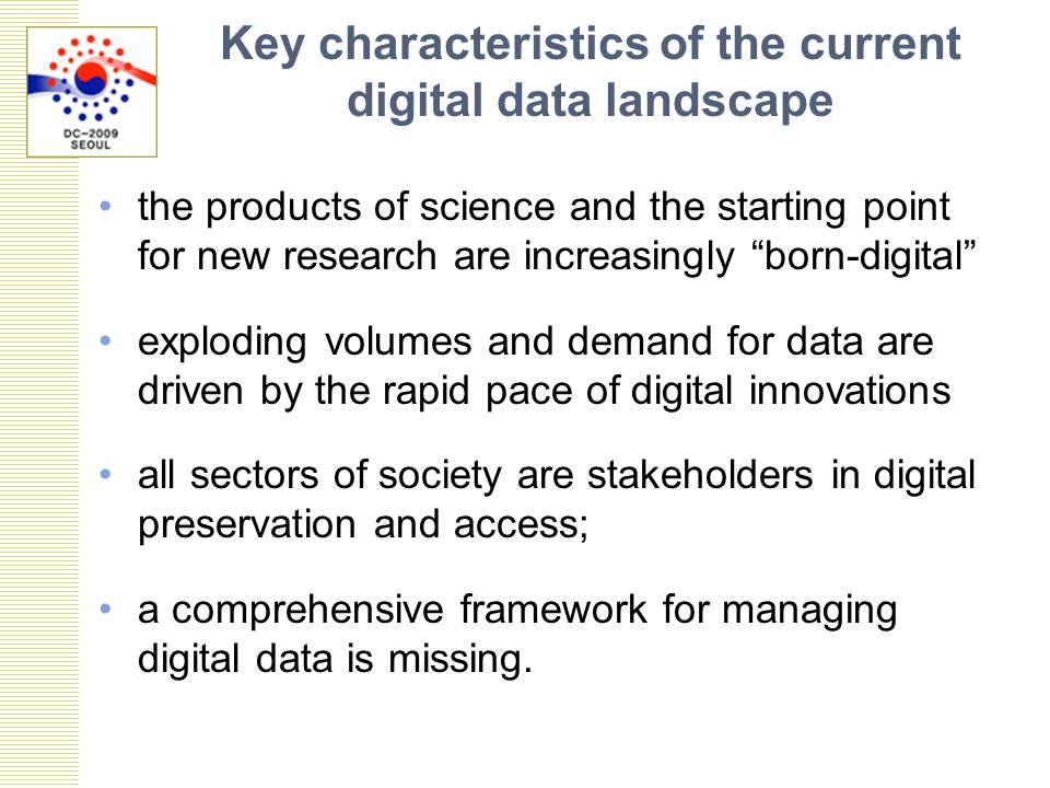 Key characteristics of the current digital data landscape the products of science and the starting point for new research are increasingly born-digital exploding volumes and demand for data are driven by the rapid pace of digital innovations all sectors of society are stakeholders in digital preservation and access; a comprehensive framework for managing digital data is missing.