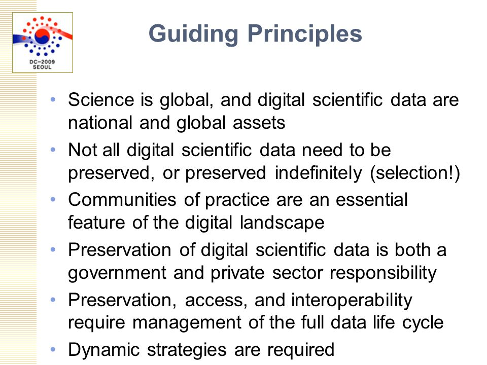 Guiding Principles Science is global, and digital scientific data are national and global assets Not all digital scientific data need to be preserved, or preserved indefinitely (selection!) Communities of practice are an essential feature of the digital landscape Preservation of digital scientific data is both a government and private sector responsibility Preservation, access, and interoperability require management of the full data life cycle Dynamic strategies are required