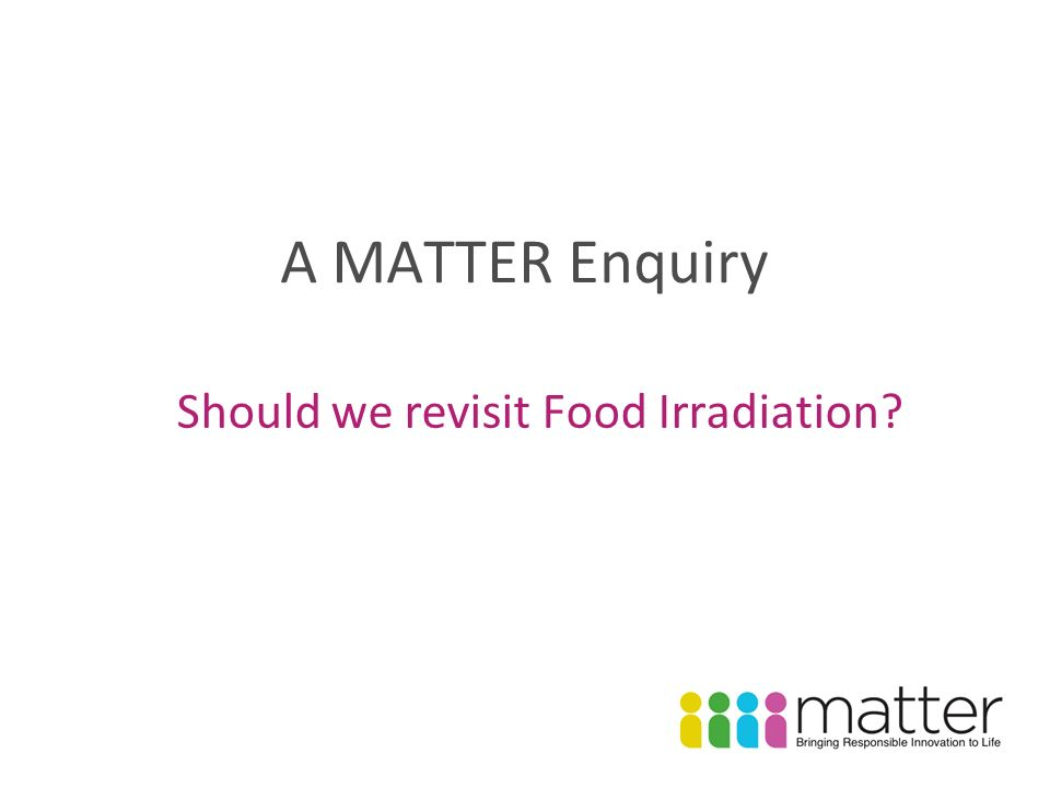 A MATTER Enquiry Should we revisit Food Irradiation