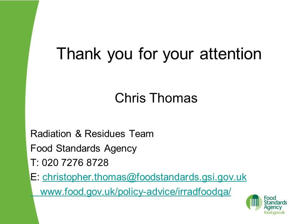 Thank you for your attention Chris Thomas Radiation & Residues Team Food Standards Agency T: 020 7276 8728 E: christopher.thomas@foodstandards.gsi.gov
