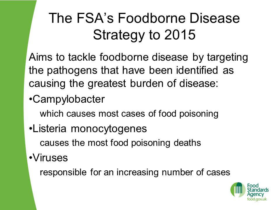The FSAs Foodborne Disease Strategy to 2015 Aims to tackle foodborne disease by targeting the pathogens that have been identified as causing the great