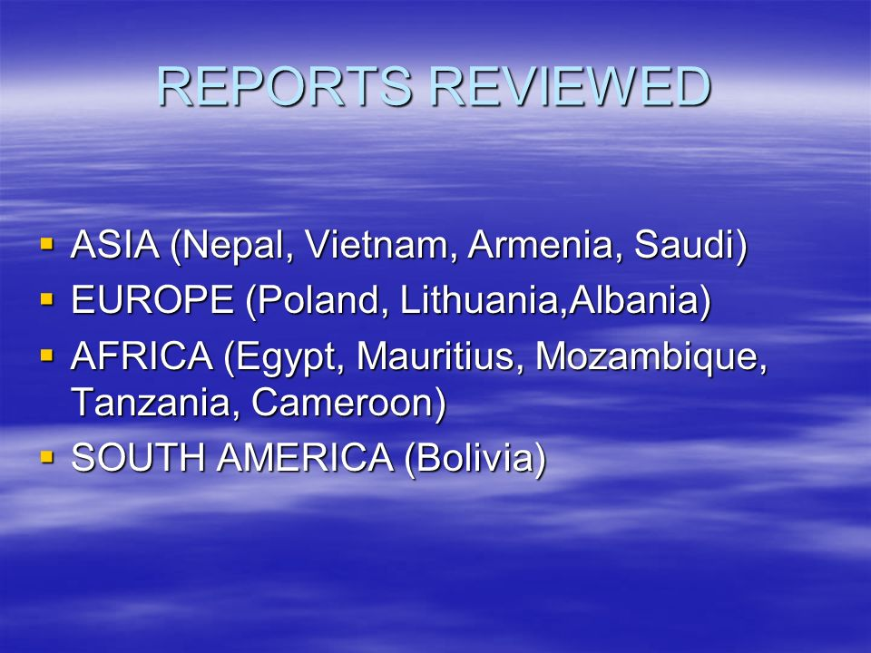 REPORTS REVIEWED ASIA (Nepal, Vietnam, Armenia, Saudi) ASIA (Nepal, Vietnam, Armenia, Saudi) EUROPE (Poland, Lithuania,Albania) EUROPE (Poland, Lithuania,Albania) AFRICA (Egypt, Mauritius, Mozambique, Tanzania, Cameroon) AFRICA (Egypt, Mauritius, Mozambique, Tanzania, Cameroon) SOUTH AMERICA (Bolivia) SOUTH AMERICA (Bolivia)