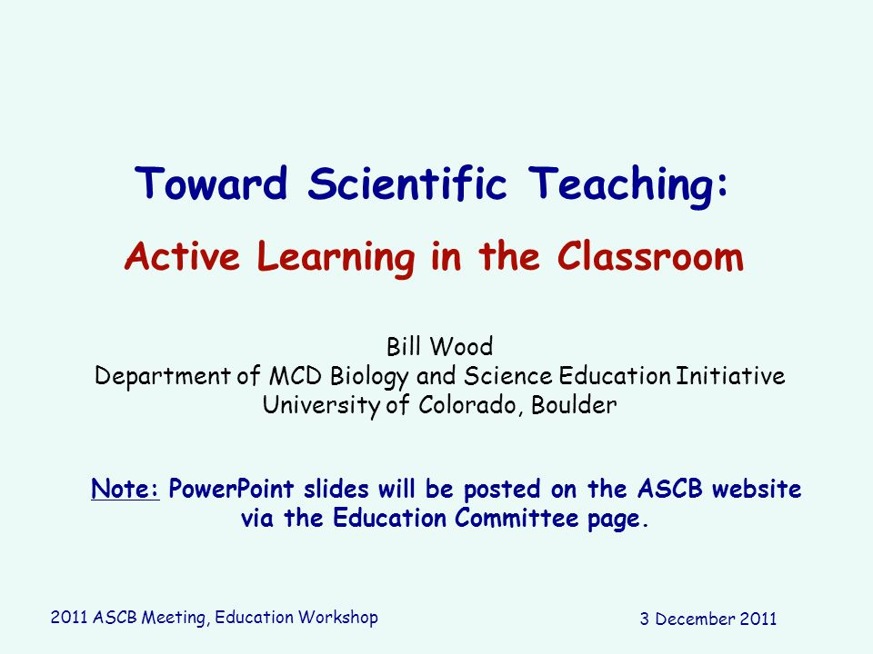 Toward Scientific Teaching: Active Learning in the Classroom Bill Wood Department of MCD Biology and Science Education Initiative University of Colora