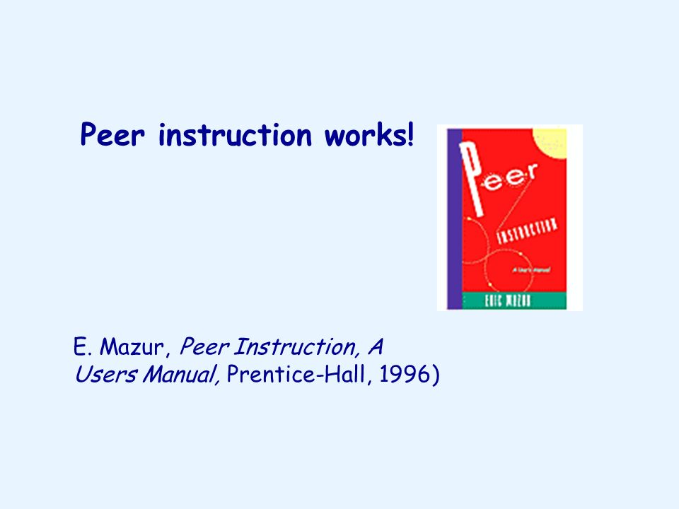 Peer instruction works! E. Mazur, Peer Instruction, A Users Manual, Prentice-Hall, 1996)