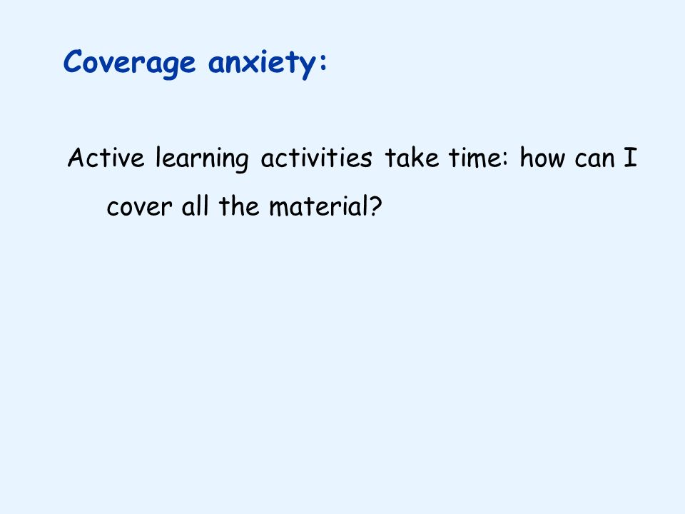 Active learning activities take time: how can I cover all the material? Coverage anxiety: