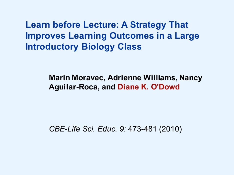 Learn before Lecture: A Strategy That Improves Learning Outcomes in a Large Introductory Biology Class Marin Moravec, Adrienne Williams, Nancy Aguilar