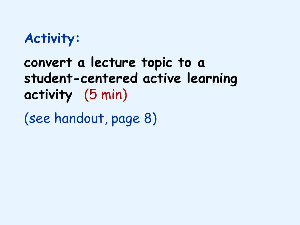 Activity: convert a lecture topic to a student-centered active learning activity (5 min) (see handout, page 8)