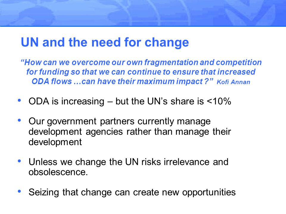 ODA is increasing – but the UNs share is <10% Our government partners currently manage development agencies rather than manage their development Unless we change the UN risks irrelevance and obsolescence.