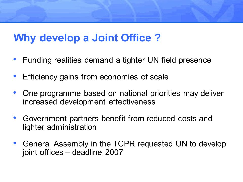 Funding realities demand a tighter UN field presence Efficiency gains from economies of scale One programme based on national priorities may deliver increased development effectiveness Government partners benefit from reduced costs and lighter administration General Assembly in the TCPR requested UN to develop joint offices – deadline 2007 Why develop a Joint Office