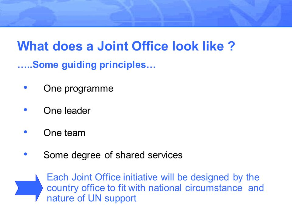 One programme One leader One team Some degree of shared services Each Joint Office initiative will be designed by the country office to fit with national circumstance and nature of UN support What does a Joint Office look like .