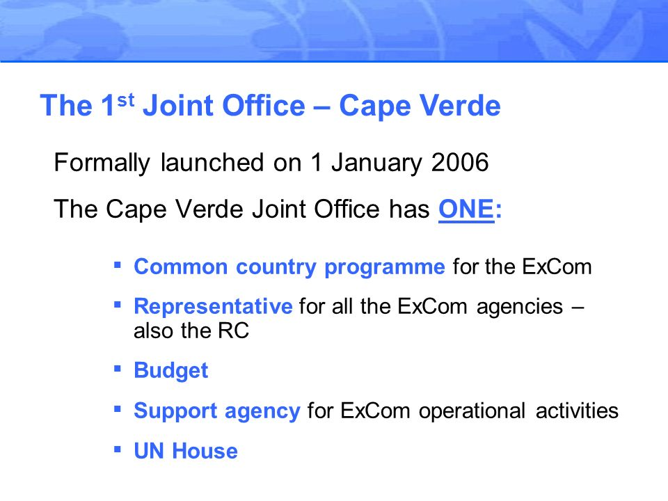 Formally launched on 1 January 2006 The Cape Verde Joint Office has ONE: Common country programme for the ExCom Representative for all the ExCom agencies – also the RC Budget Support agency for ExCom operational activities UN House The 1 st Joint Office – Cape Verde