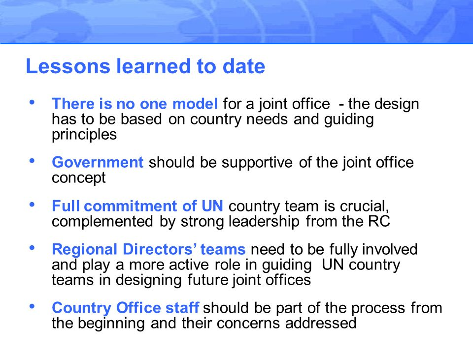 Joint office development requires continuous support, intensive follow-up, and timely trouble-shooting Differences in business processes can be overcome– but more harmonization at policy level would speed joint office development Critical message to governments: a joint office does not imply a reduction in UN programme A harmonized programme cycle helps to build a strong team and a strong team is necessary to build a joint office A strong common services programme is a good foundation for a joint office as are common premises Lessons learned to date - continued