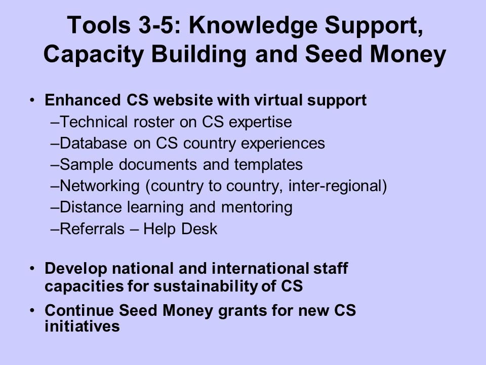 Tools 3-5: Knowledge Support, Capacity Building and Seed Money Enhanced CS website with virtual support –Technical roster on CS expertise –Database on CS country experiences –Sample documents and templates –Networking (country to country, inter-regional) –Distance learning and mentoring –Referrals – Help Desk Develop national and international staff capacities for sustainability of CS Continue Seed Money grants for new CS initiatives