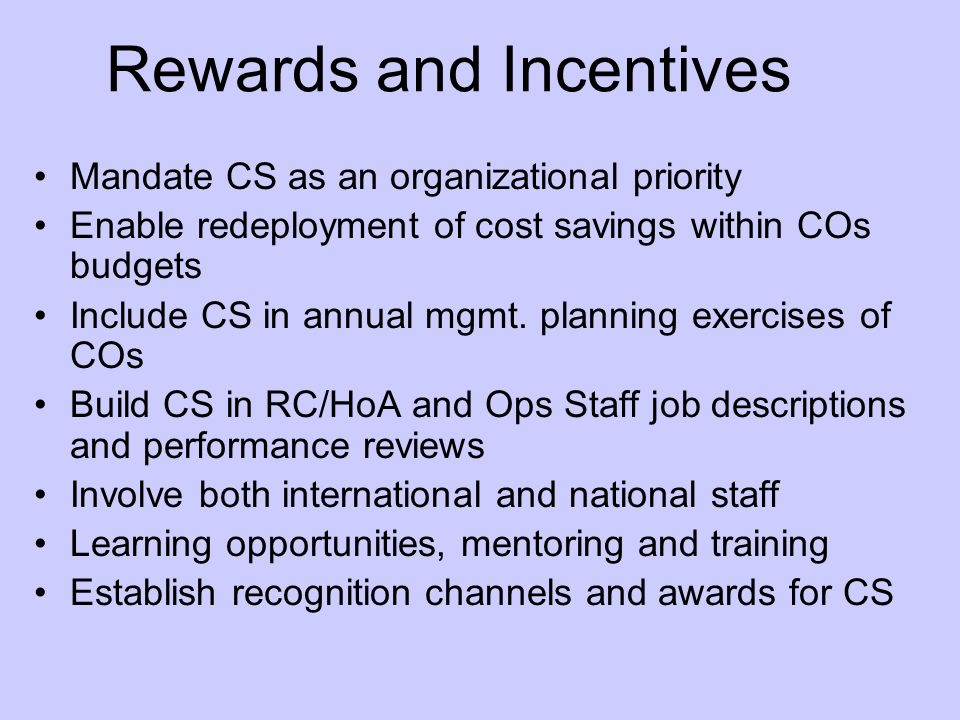 Rewards and Incentives Mandate CS as an organizational priority Enable redeployment of cost savings within COs budgets Include CS in annual mgmt.