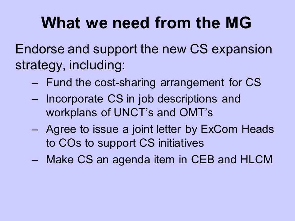 What we need from the MG Endorse and support the new CS expansion strategy, including: –Fund the cost-sharing arrangement for CS –Incorporate CS in job descriptions and workplans of UNCTs and OMTs –Agree to issue a joint letter by ExCom Heads to COs to support CS initiatives –Make CS an agenda item in CEB and HLCM