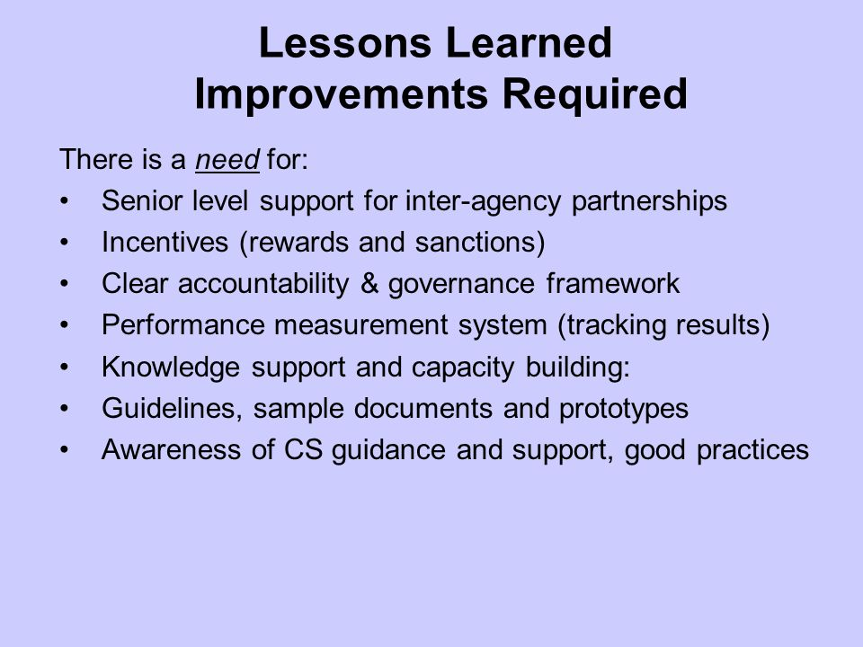Lessons Learned Improvements Required There is a need for: Senior level support for inter-agency partnerships Incentives (rewards and sanctions) Clear accountability & governance framework Performance measurement system (tracking results) Knowledge support and capacity building: Guidelines, sample documents and prototypes Awareness of CS guidance and support, good practices