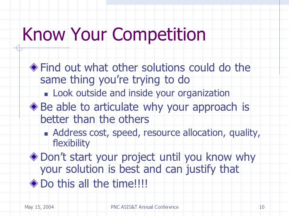 May 15, 2004PNC ASIS&T Annual Conference10 Know Your Competition Find out what other solutions could do the same thing youre trying to do Look outside and inside your organization Be able to articulate why your approach is better than the others Address cost, speed, resource allocation, quality, flexibility Dont start your project until you know why your solution is best and can justify that Do this all the time!!!!