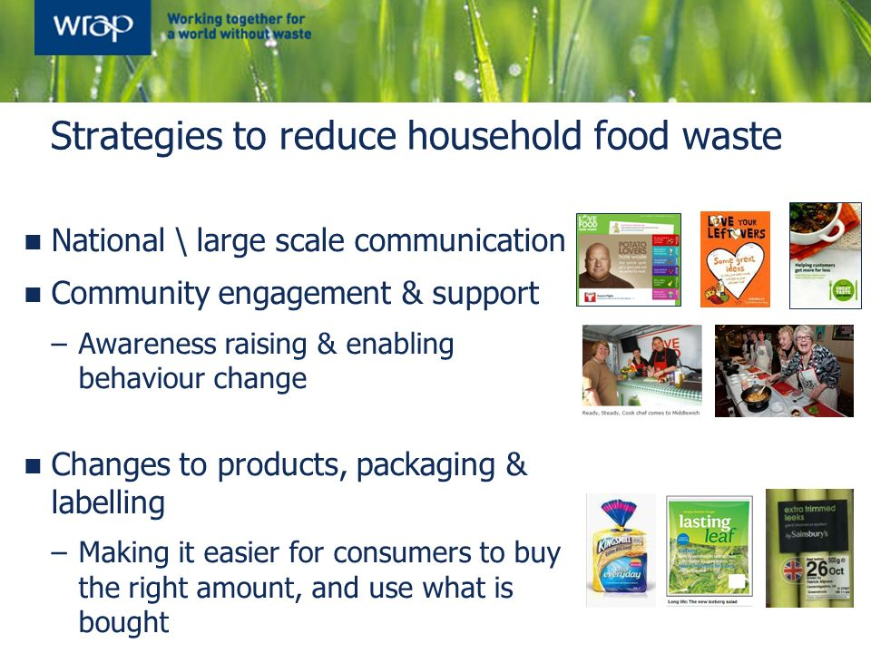 Strategies to reduce household food waste National \ large scale communication Community engagement & support –Awareness raising & enabling behaviour