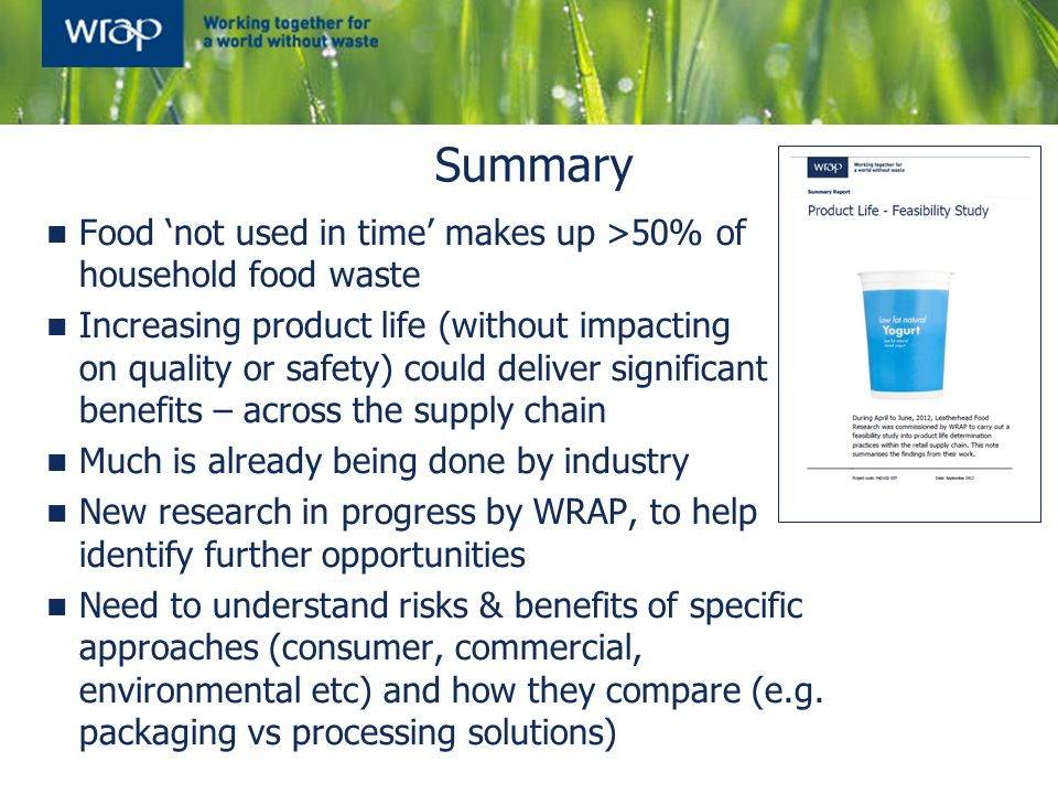 Summary Food not used in time makes up >50% of household food waste Increasing product life (without impacting on quality or safety) could deliver sig