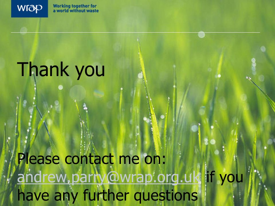 Thank you Please contact me on: andrew.parry@wrap.org.uk if you have any further questions andrew.parry@wrap.org.uk