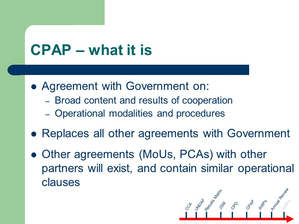 CPAP – what it is Agreement with Government on: – Broad content and results of cooperation – Operational modalities and procedures Replaces all other agreements with Government Other agreements (MoUs, PCAs) with other partners will exist, and contain similar operational clauses CCA AWPsUNDAF Results Matrix JSM CPD CPAP Annual Review AWPs