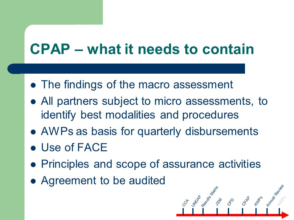 CPAP – what it needs to contain The findings of the macro assessment All partners subject to micro assessments, to identify best modalities and procedures AWPs as basis for quarterly disbursements Use of FACE Principles and scope of assurance activities Agreement to be audited CCA AWPsUNDAF Results Matrix JSM CPD CPAP Annual Review AWPs