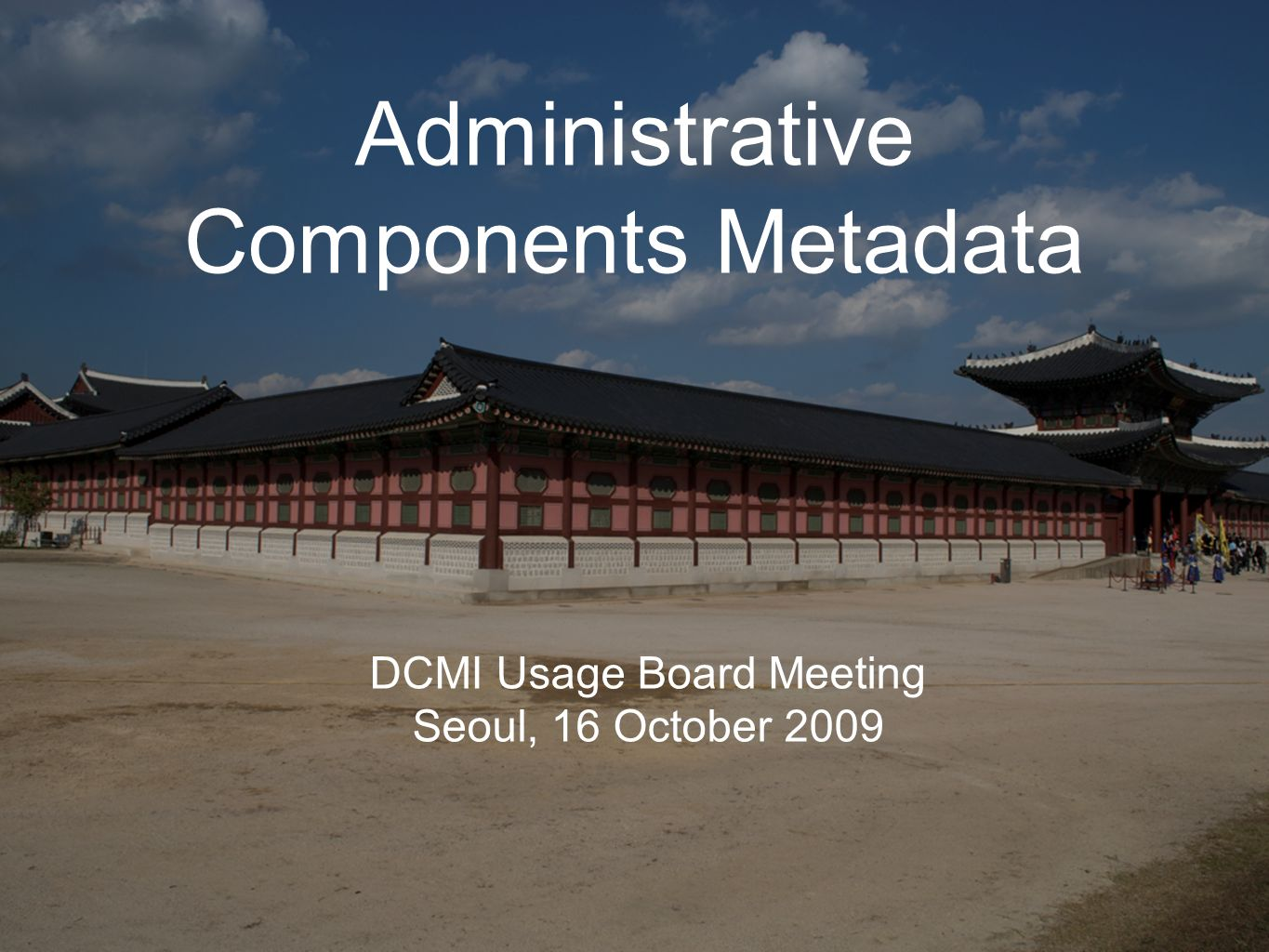 Administrative Components Metadata DCMI Usage Board Meeting Seoul, 16 October 2009