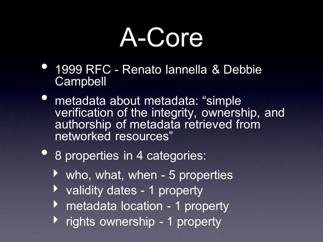 A-Core 1999 RFC - Renato Iannella & Debbie Campbell metadata about metadata: simple verification of the integrity, ownership, and authorship of metadata retrieved from networked resources 8 properties in 4 categories: who, what, when - 5 properties validity dates - 1 property metadata location - 1 property rights ownership - 1 property