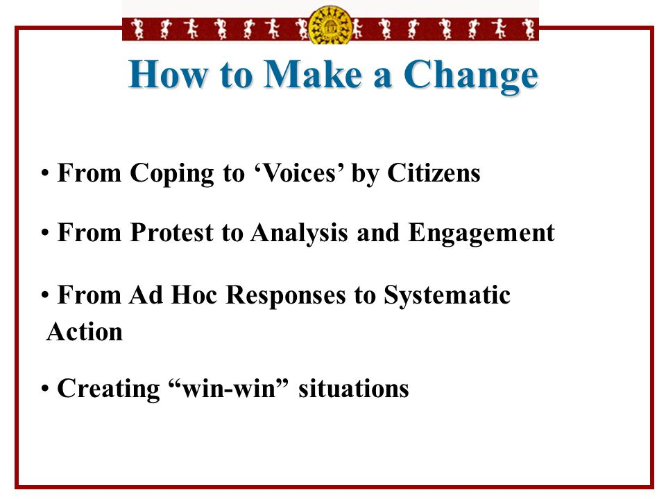 From Coping to Voices by Citizens From Protest to Analysis and Engagement From Ad Hoc Responses to Systematic Action Creating win-win situations How t