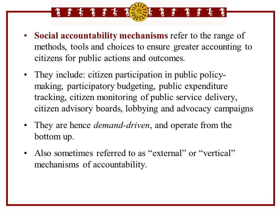 Social accountability mechanisms refer to the range of methods, tools and choices to ensure greater accounting to citizens for public actions and outc