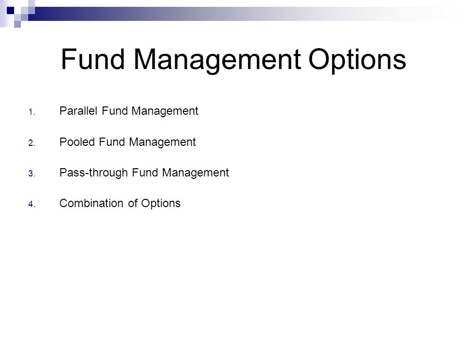 Fund Management Options 1. Parallel Fund Management 2. Pooled Fund Management 3. Pass-through Fund Management 4. Combination of Options