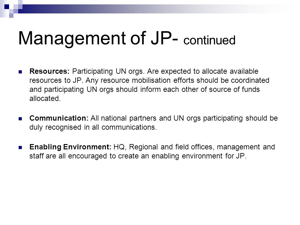 Management of JP- continued Resources: Participating UN orgs. Are expected to allocate available resources to JP. Any resource mobilisation efforts sh