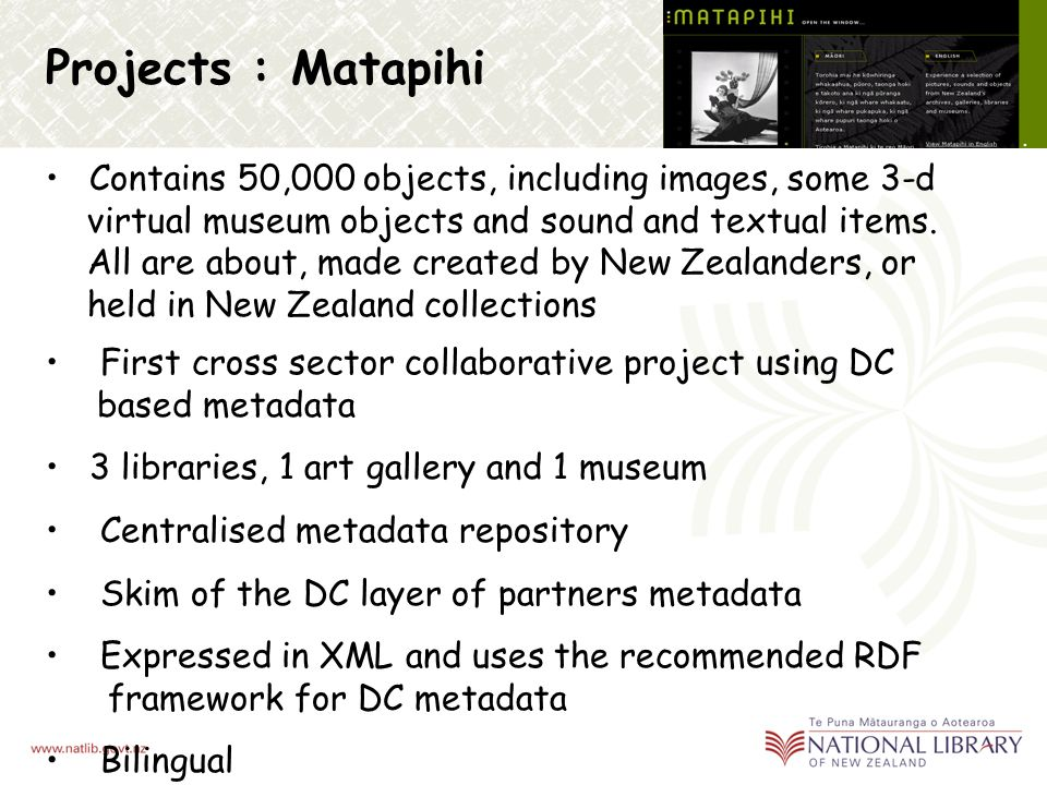 Projects : Discover A database of over 2,500 multimedia items selected for use in the Visual Arts and Music disciplines in New Zealand schools Pilot project for the Digital Library Programme MARC and ISAD exported and mapped to DC and qualified DC and also contains EAD elements and local extensions Expressed in XML and uses the recommended RDF framework for DC metadata