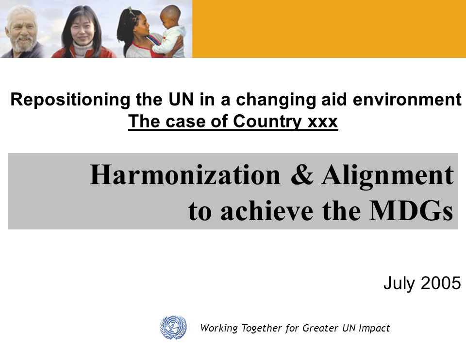 Working Together for Greater UN Impact Repositioning the UN in a changing aid environment The case of Country xxx July 2005 Harmonization & Alignment to achieve the MDGs