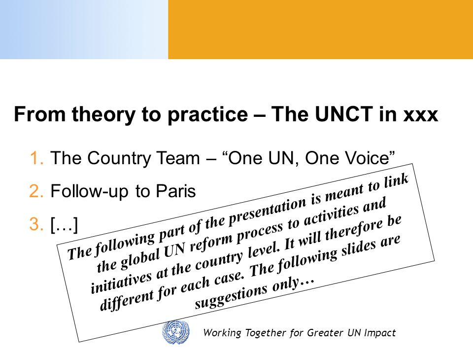 Working Together for Greater UN Impact 1.The Country Team – One UN, One Voice 2.Follow-up to Paris 3.[…] From theory to practice – The UNCT in xxx The following part of the presentation is meant to link the global UN reform process to activities and initiatives at the country level.