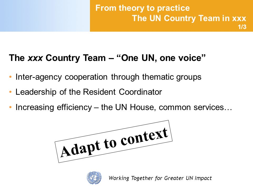 Working Together for Greater UN Impact From theory to practice The UN Country Team in xxx 1/3 The xxx Country Team – One UN, one voice Inter-agency cooperation through thematic groups Leadership of the Resident Coordinator Increasing efficiency – the UN House, common services… Adapt to context