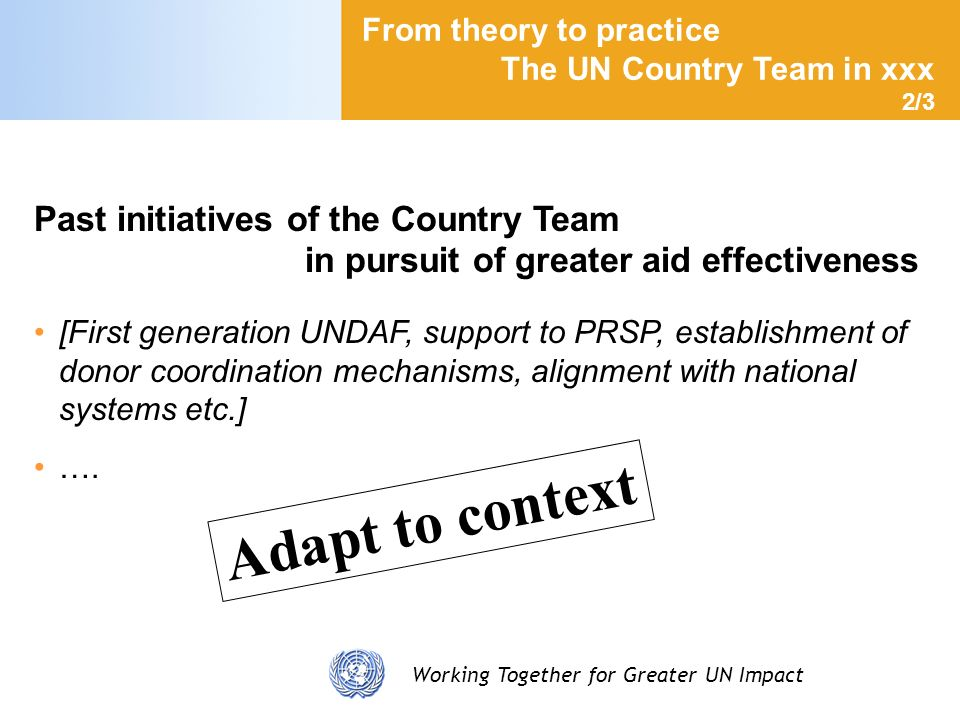 Working Together for Greater UN Impact From theory to practice The UN Country Team in xxx 2/3 Past initiatives of the Country Team in pursuit of great