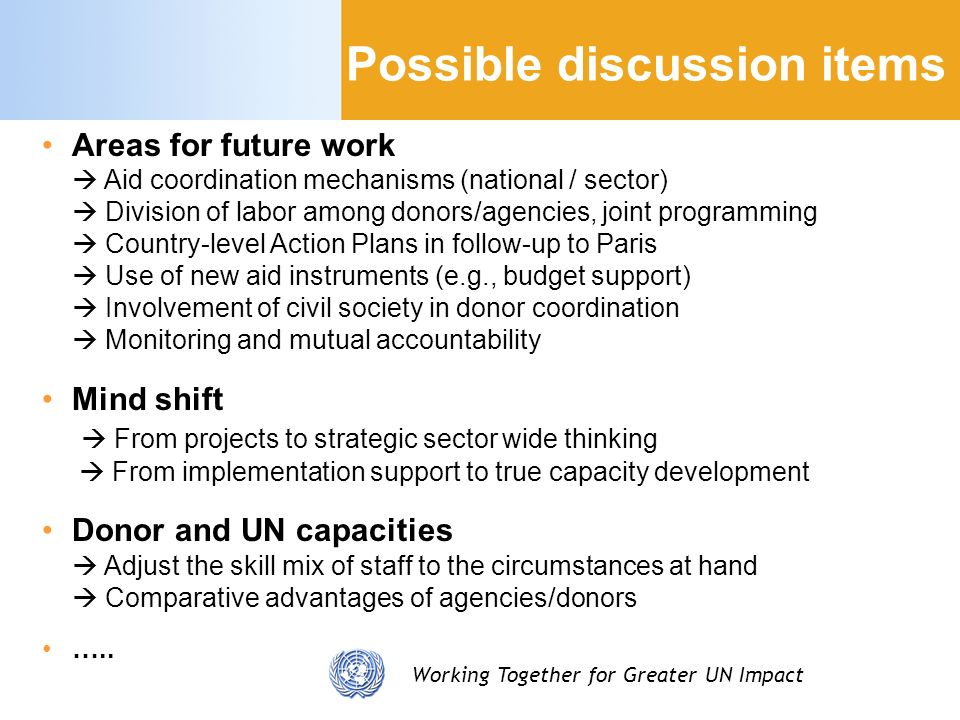 Working Together for Greater UN Impact Possible discussion items Areas for future work Aid coordination mechanisms (national / sector) Division of labor among donors/agencies, joint programming Country-level Action Plans in follow-up to Paris Use of new aid instruments (e.g., budget support) Involvement of civil society in donor coordination Monitoring and mutual accountability Mind shift From projects to strategic sector wide thinking From implementation support to true capacity development Donor and UN capacities Adjust the skill mix of staff to the circumstances at hand Comparative advantages of agencies/donors …..