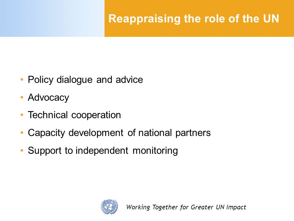 Working Together for Greater UN Impact Reappraising the role of the UN Policy dialogue and advice Advocacy Technical cooperation Capacity development of national partners Support to independent monitoring