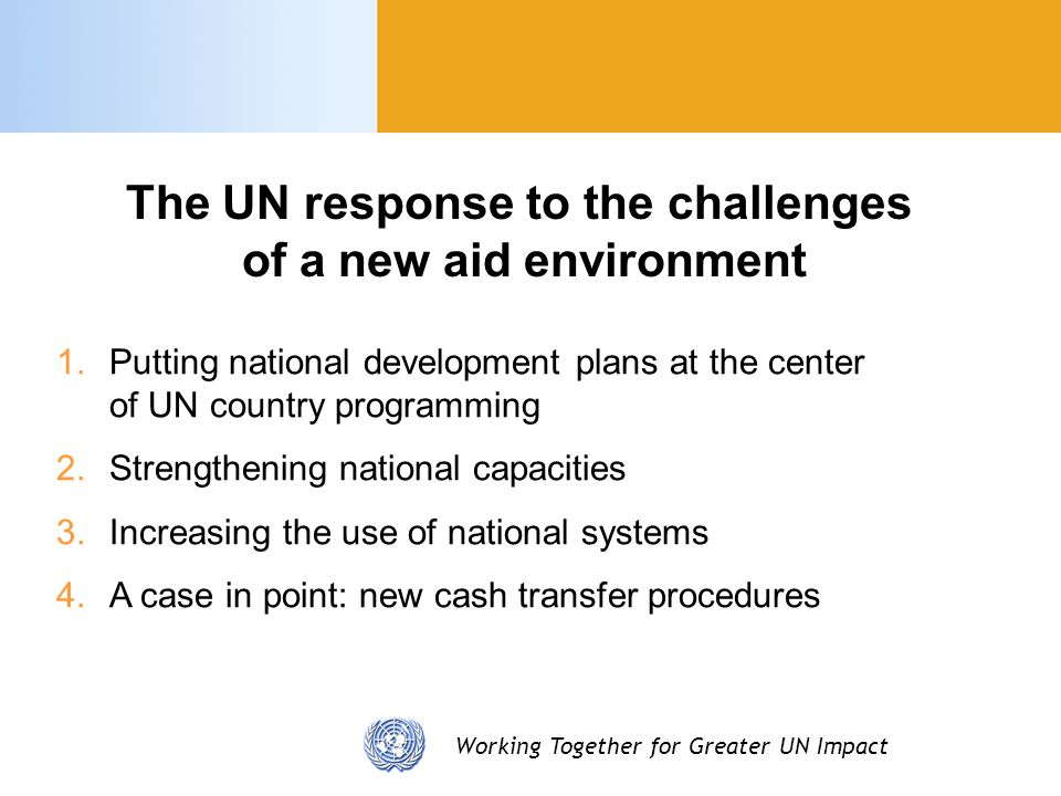 Working Together for Greater UN Impact The UN response to the challenges of a new aid environment 1/4 Putting national strategies at the center of the UN country programming process Support to national development plans Maximum synergies CCA/UNDAF national processes Alignment of programming cycles UNDAF outcomes derived from national priorities UN role in sector support programmes