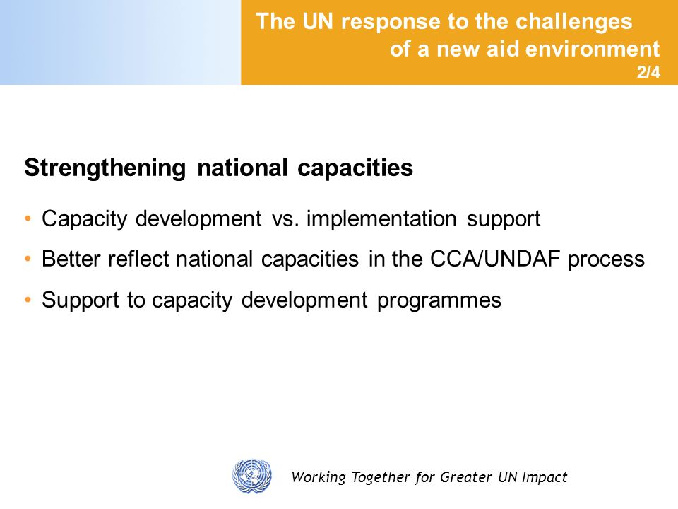 Working Together for Greater UN Impact The UN response to the challenges of a new aid environment 3/4 Increasing the use of national systems UN commitment to facilitate the use of national systems in a large number of areas Review of rules and regulations ongoing Support to strengthen systems that do not yet fulfill international standards