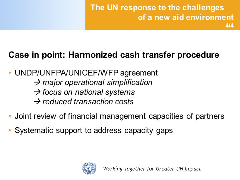 Working Together for Greater UN Impact The UN response to the challenges of a new aid environment 4/4 Case in point: Harmonized cash transfer procedur