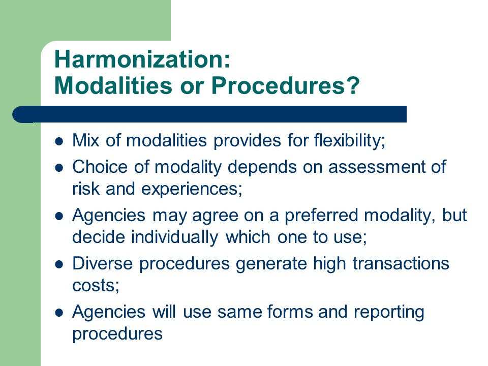 Harmonization: Modalities or Procedures? Mix of modalities provides for flexibility; Choice of modality depends on assessment of risk and experiences;